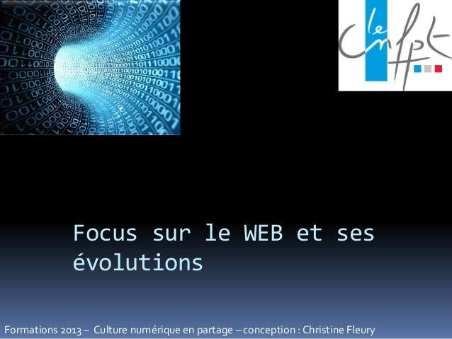 Focus sur le WEB et sesévolutionsFormations 2013 – Culture numérique en partage – conception : Christine Fleury