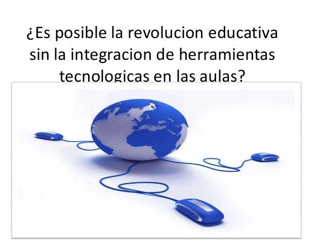 ¿Es posible la revolucion educativa sin la integracion de herramientas tecnologicas en las aulas?