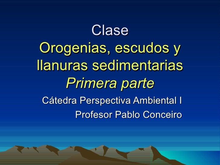 Clase Orogenias, escudos yllanuras sedimentarias     Primera parteCátedra Perspectiva Ambiental I       Profesor Pablo Con...