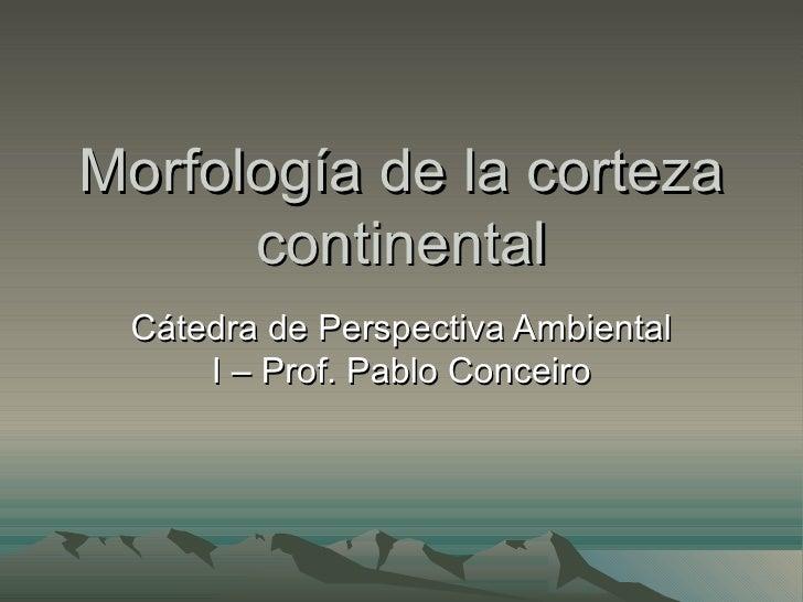 Morfología de la corteza      continental Cátedra de Perspectiva Ambiental     I – Prof. Pablo Conceiro