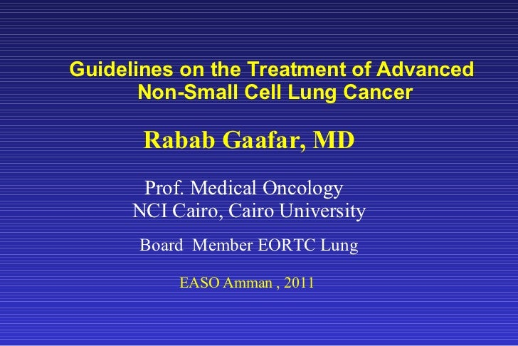 Guidelines on the Treatment of Advanced  Non-Small Cell Lung Cancer Rabab Gaafar, MD Prof. Medical Oncology  NCI Cairo, Ca...