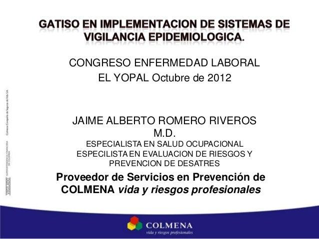 CONGRESO ENFERMEDAD LABORAL      EL YOPAL Octubre de 2012   JAIME ALBERTO ROMERO RIVEROS                M.D.     ESPECIALI...