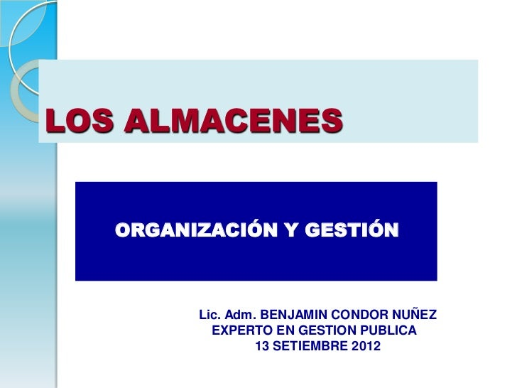 LOS ALMACENES   ORGANIZACIÓN Y GESTIÓN         Lic. Adm. BENJAMIN CONDOR NUÑEZ           EXPERTO EN GESTION PUBLICA       ...