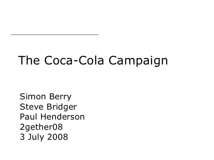 The Coca-Cola Campaign Simon Berry Steve Bridger Paul Henderson 2gether08 3 July 2008