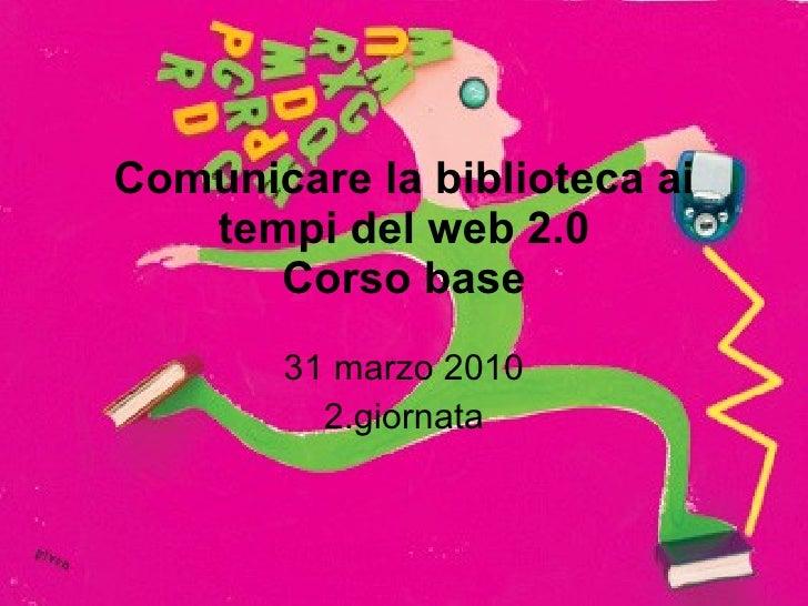 Comunicare la biblioteca ai tempi del web 2.0 Corso base 31 marzo 2010 2.giornata