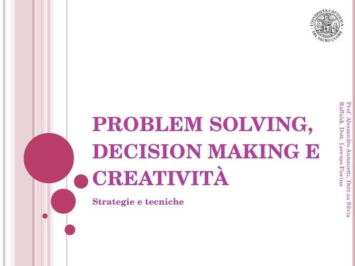 PROBLEM SOLVING, DECISION MAKING E CREATIVITÀ Strategie e tecniche Prof. Alessandro Antonietti, Dott.sa Silvia Raffaldi, D...