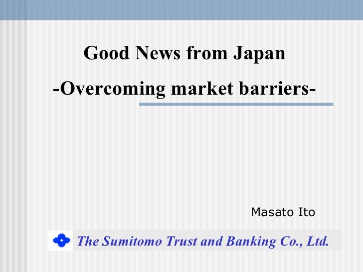 Good News from Japan-Overcoming market barriers-                             Masato Ito  The Sumitomo Trust and Banking Co...