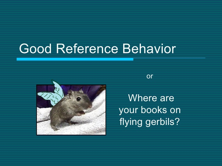 Good Reference Behavior Where are your books on flying gerbils? or