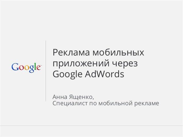 Google Confidential and Proprietary 1Google Confidential and Proprietary 1Реклама мобильныхприложений черезGoogle AdWordsАнн...