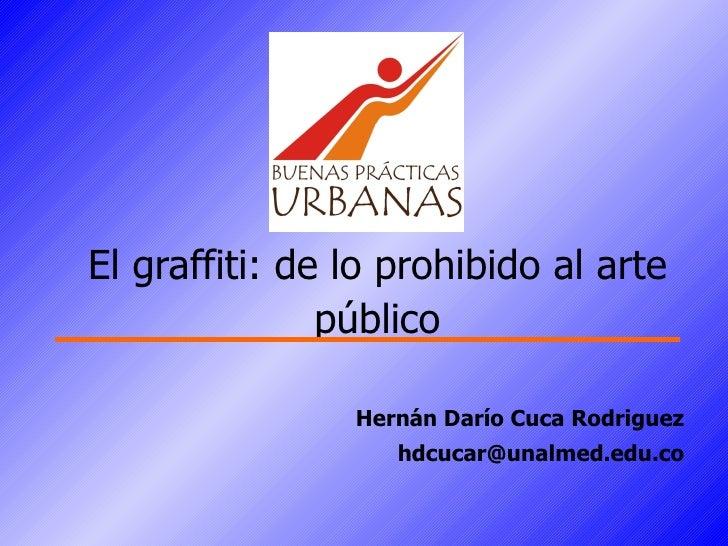 Hernán Darío Cuca Rodriguez [email_address] El graffiti: de lo prohibido al arte público