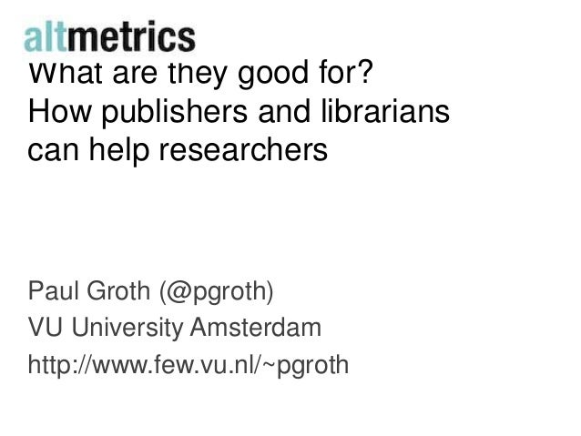 What are they good for?How publishers and librarianscan help researchersPaul Groth (@pgroth)VU University Amsterdamhttp://...