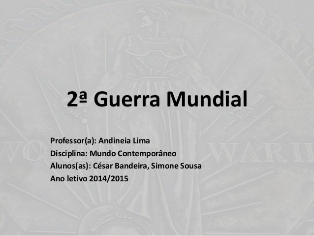 2ª Guerra Mundial Professor(a): Andineia Lima Disciplina: Mundo Contemporâneo Alunos(as): César Bandeira, Simone Sousa Ano...