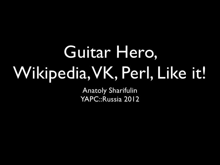 Guitar Hero,Wikipedia,VK, Perl, Like it!          Anatoly Sharifulin         YAPC::Russia 2012