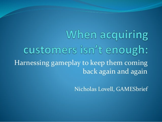 Harnessing gameplay to keep them coming back again and again Nicholas Lovell, GAMESbrief