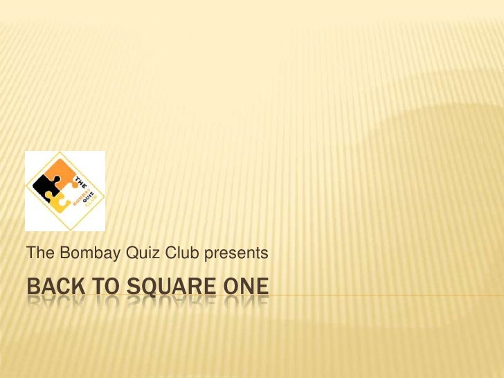 Back to square one<br />The Bombay Quiz Club presents<br />