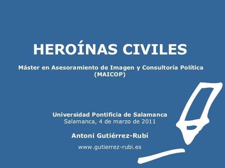 HEROÍNAS CIVILES    Máster en Asesoramiento de Imagen y Consultoría Política (MAICOP) Universidad Pontificia de Salamanca ...