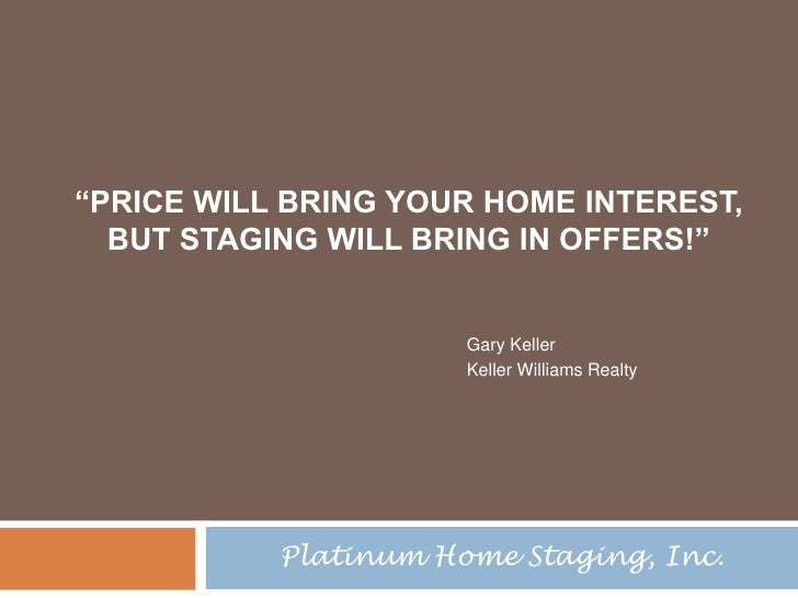 """""""Price will bring your home interest,But Staging will bring in Offers!""""<br />Gary Keller<br />Keller Williams Realty<br />..."""