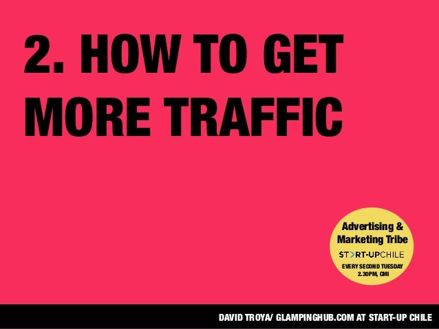 2. HOW TO GETMORE TRAFFICAdvertising &Marketing TribeEVERY SECOND TUESDAY2.30PM, CMIDAVID TROYA/ GLAMPINGHUB.COM AT START-...
