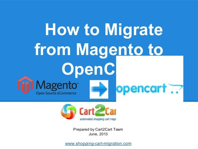 How to Migrate from Magento to OpenCart Prepared by Cart2Cart Team June, 2013 www.shopping-cart-migration.com