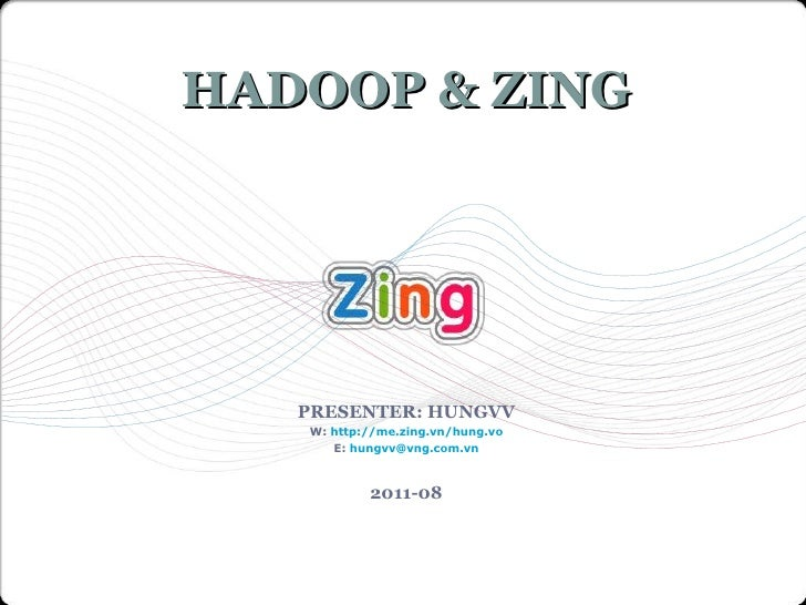 PRESENTER: HUNGVV W:  http://me.zing.vn/hung.vo E:  [email_address] 2011-08 HADOOP & ZING