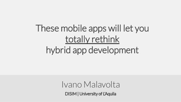These mobile apps will let you totally rethink hybrid app development  Ivano Malavolta DISIM | University of L'Aquila