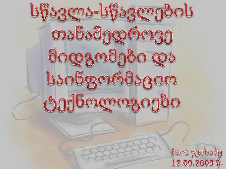 სწავლა-სწავლების თანამედროვე მიდგომები და საინფორმაციო ტექნოლოგიები<br />მაია ჯოხაძე<br />12.09.2009 წ.<br />