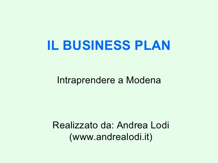 IL BUSINESS PLAN Intraprendere a Modena Realizzato da: Andrea Lodi (www.andrealodi.it)