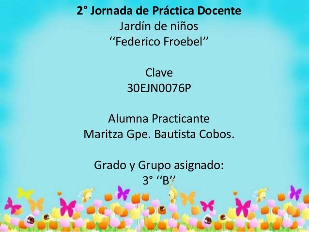 2° Jornada de Práctica Docente Jardín de niños ''Federico Froebel'' Clave 30EJN0076P Alumna Practicante Maritza Gpe. Bauti...