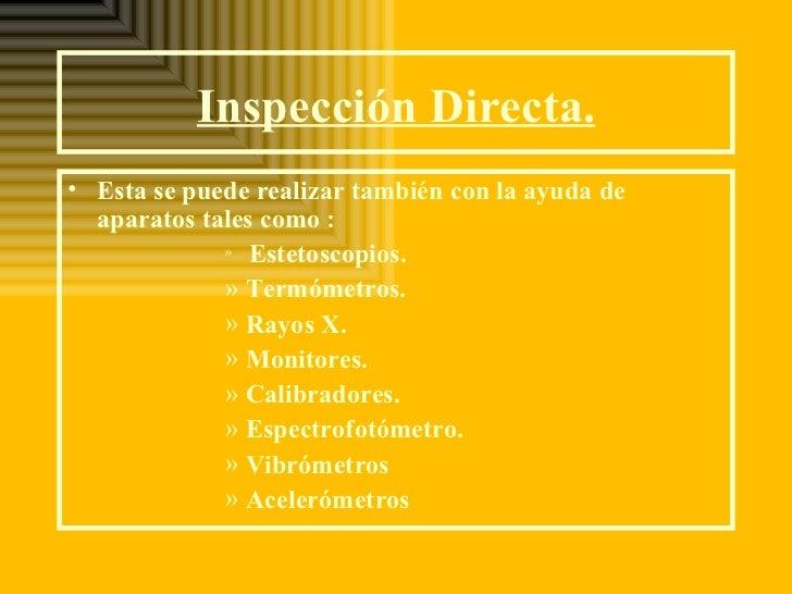 Inspección Directa.• Esta se puede realizar también con la ayuda de  aparatos tales como :             » Estetoscopios.   ...