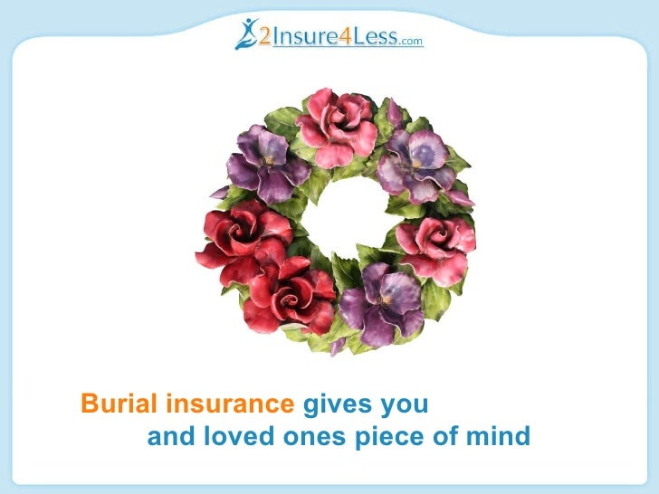 Burial insurance  gives you  and loved ones piece of mind