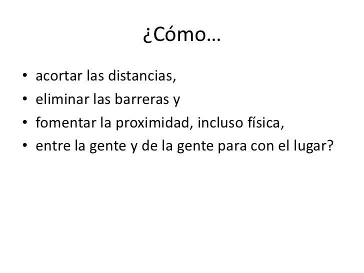 ¿Cómo…•   acortar las distancias,•   eliminar las barreras y•   fomentar la proximidad, incluso física,•   entre la gente ...