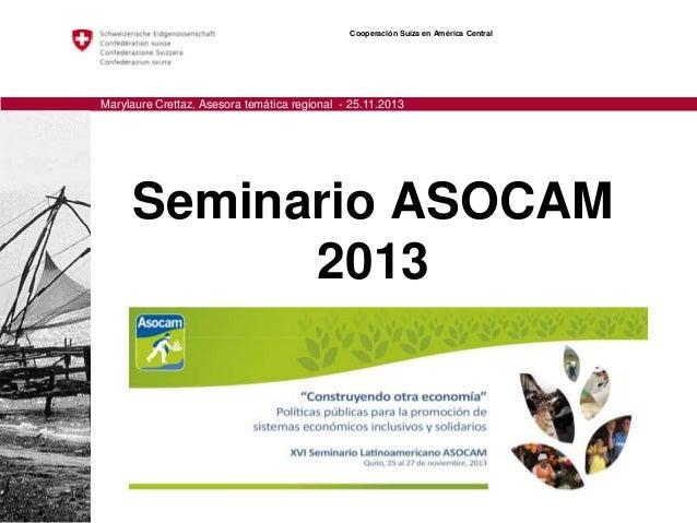 Cooperación Suiza en América Central  Marylaure Crettaz, Asesora temática regional - 25.11.2013  Seminario ASOCAM 2013