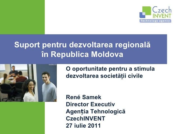 René Samek Director Executiv Agenția Tehnologică CzechINVENT 27 iulie 2011 Suport pentru dezvoltarea regională  în Republi...