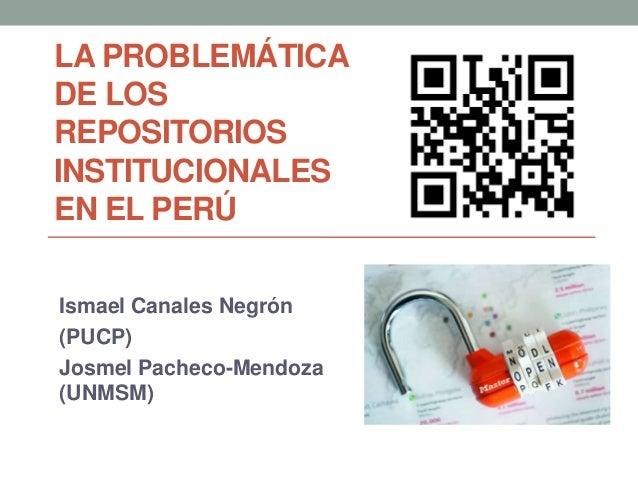 LA PROBLEMÁTICADE LOSREPOSITORIOSINSTITUCIONALESEN EL PERÚIsmael Canales Negrón(PUCP)Josmel Pacheco-Mendoza(UNMSM)