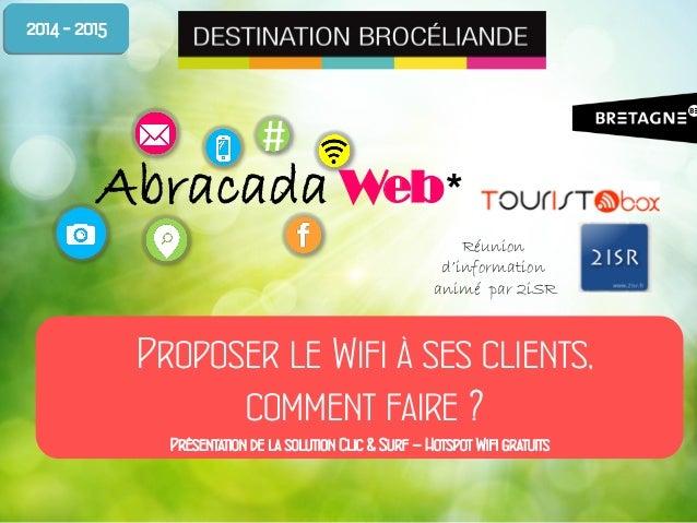 # Abracada Web* Proposer le Wifi à ses clients, comment faire ? 2014 - 2015 Réunion d'information animé par 2iSR Présentat...