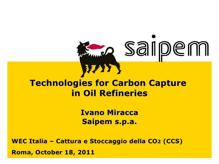 WEC Italia – Cattura e Stoccaggio della CO 2  (CCS) Roma, October 18, 2011 Technologies for Carbon Capture  in Oil Refiner...
