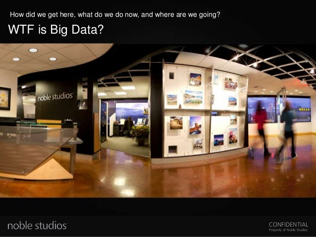 CONFIDENTIAL Property of Noble Studios WTF is Big Data? How did we get here, what do we do now, and where are we going?
