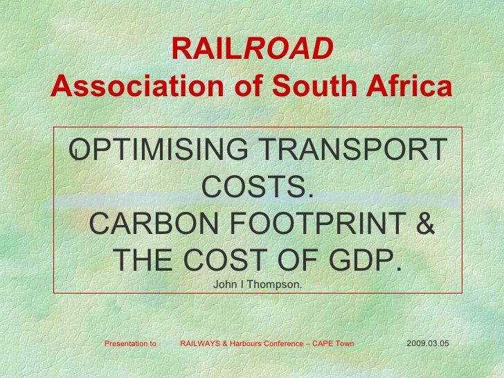 RAIL ROAD Association of South Africa Presentation to  RAILWAYS & Harbours Conference – CAPE Town  2009.03.05   l OPTIMISI...