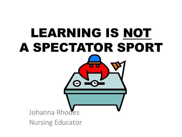 LEARNING IS NOT A SPECTATOR SPORT Johanna Rhodes Nursing Educator