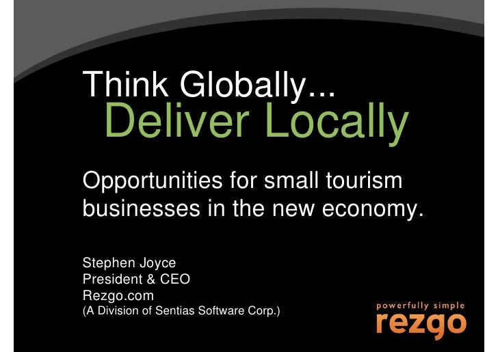 Think Globally...    Deliver Locally Opportunities for small tourism businesses in the new economy.  Stephen Joyce Preside...