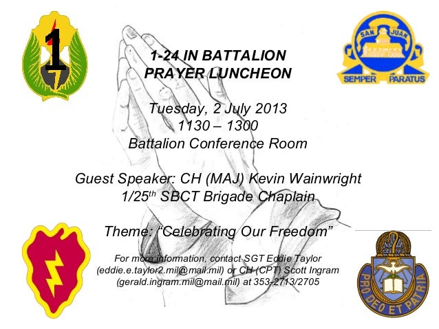 1-24 IN BATTALION PRAYER LUNCHEON Tuesday, 2 July 2013 1130 – 1300 Battalion Conference Room Guest Speaker: CH (MAJ) Kevin...