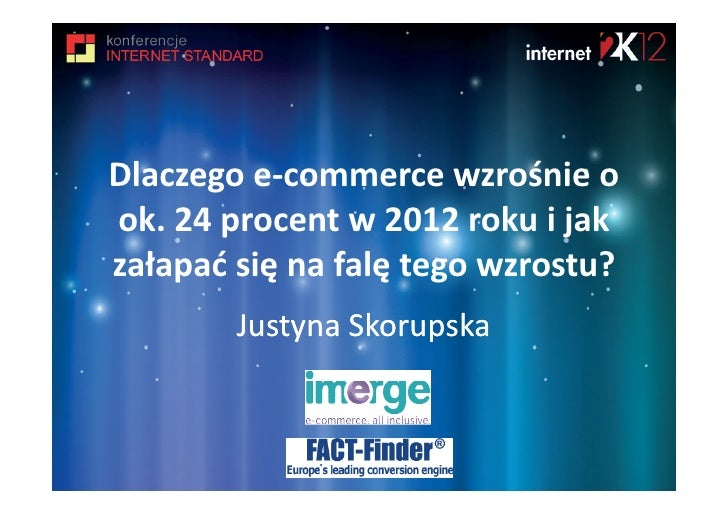 Dlaczego e-commerce wzrośnie ook. 24 procent w 2012 roku i jakzałapać się na falę tego wzrostu?        Justyna Skorupska