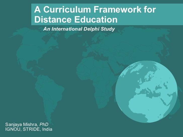 <ul><ul><li>An International Delphi Study </li></ul></ul>A Curriculum Framework for Distance Education Sanjaya Mishra,  Ph...