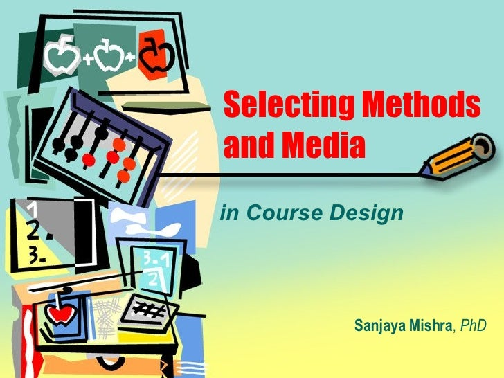 Selecting Methods and Media in Course Design Sanjaya Mishra ,  PhD
