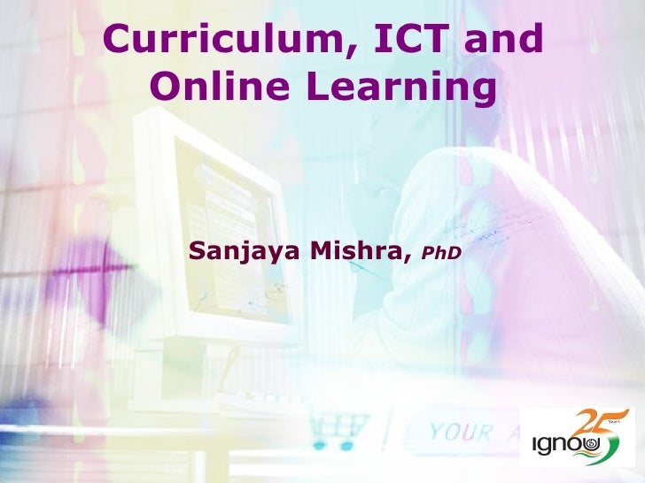 Curriculum, ICT and Online Learning Sanjaya Mishra,  PhD