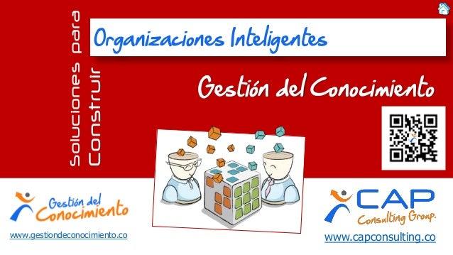 www.capconsulting.co  Soluciones para  Construir Gestión del Conocimiento  Organizaciones Inteligentes  www.gestiondeconoc...