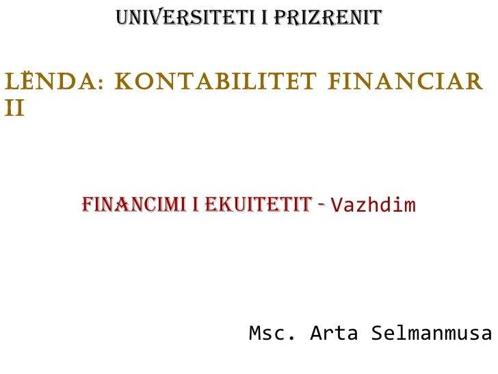 Universiteti i Prizrenit LËnda: Kontabilitet financiar ii Financimi i Ekuitetit -  Vazhdim Msc. Arta Selmanmusa