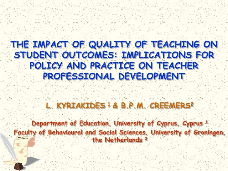 The Impact of quality of teaching on student outcomes: implications for policy and practice on teacher professional development / L.Kyriakides & B.P.M. Creemers