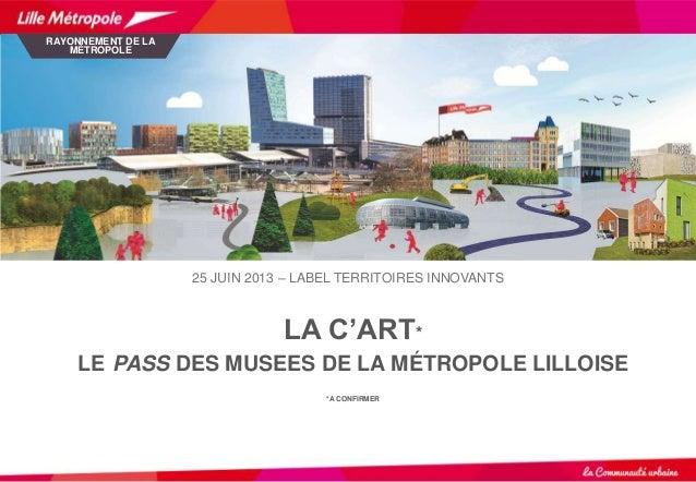 LA C'ART* LE PASS DES MUSEES DE LA MÉTROPOLE LILLOISE *A CONFIRMER RAYONNEMENT DE LA MÉTROPOLE 25 JUIN 2013 – LABEL TERRIT...