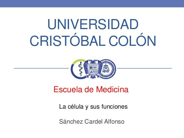 UNIVERSIDAD CRISTÓBAL COLÓN  Escuela de Medicina La célula y sus funciones Sánchez Cardel Alfonso
